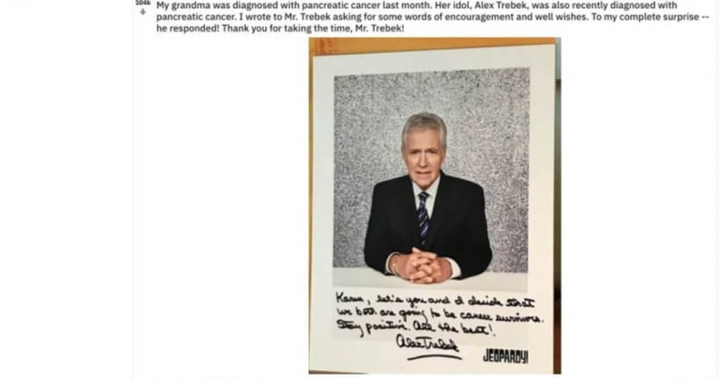 A Reddit post from a Trebek fan chronicling Trebek's response to the fan's grandmother. a fan wrote to Trebek to say that his grandmother was suffering from pancreatic cancer, just like Trebek. The fan's grandmother loved Trebek, he wrote, asking if there would be any chance that he could write a note to her. This is the note.